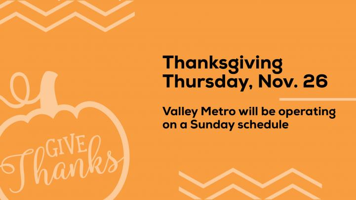 Thanksgiving, November 26 Valley Metro operates on a Sunday schedule