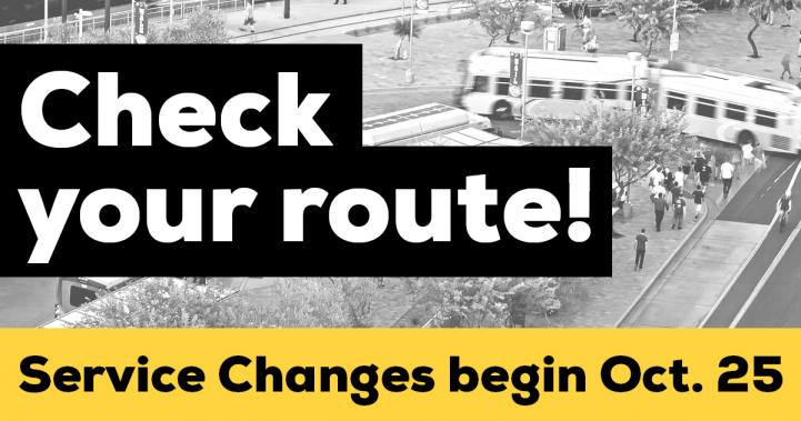 Check your route. Service changes begin October 25