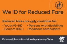 We ID for Reduced Fare. Reduced fares are only available for youth (6-18), seniors (65+), Persons with disabilities, Medicare cardholders